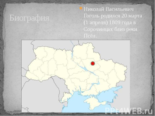 Биография Николай Васильевич Гоголь родился 20 марта (1 апреля) 1809 года в Сорочинцах близ реки Псёл.