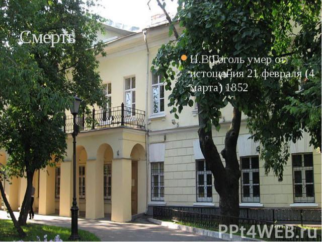 Смерть Н.В.Гоголь умер от истощения 21 февраля (4 марта) 1852