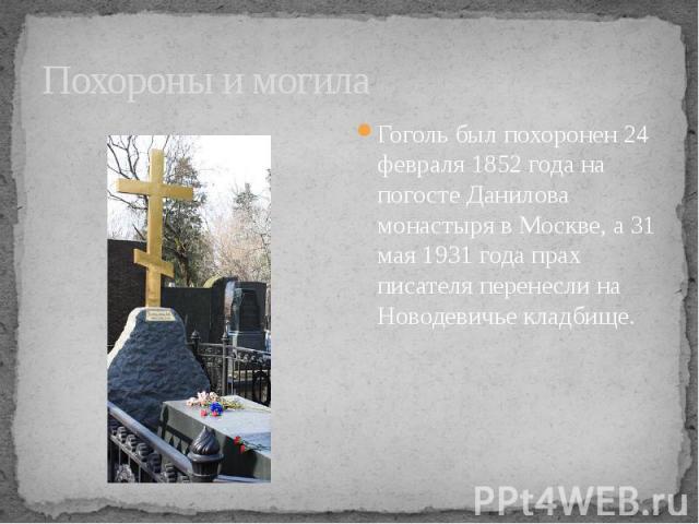 Похороны и могила Гоголь был похоронен 24 февраля 1852 года на погосте Данилова монастыря в Москве, а 31 мая 1931 года прах писателя перенесли на Новодевичье кладбище.