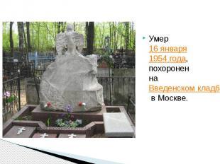 Умер16 января1954 года, похоронен наВведенском кладбищев