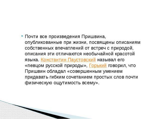 Почти все произведения Пришвина, опубликованные при жизни, посвящены описаниям собственных впечатлений от встреч с природой, описания эти отличаются необычайной красотой языка.Константин Паустовскийназывал его «певцом русской природы»,&n…