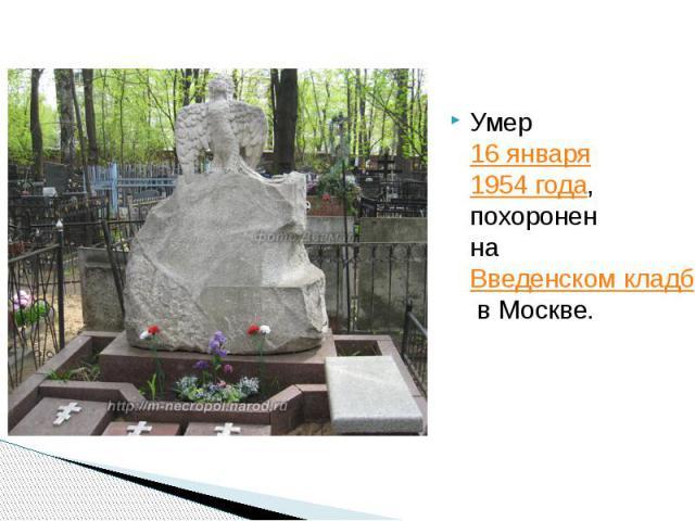 Умер16 января1954 года, похоронен наВведенском кладбищев Москве. Умер16 января1954 года, похоронен наВведенском кладбищев Москве.