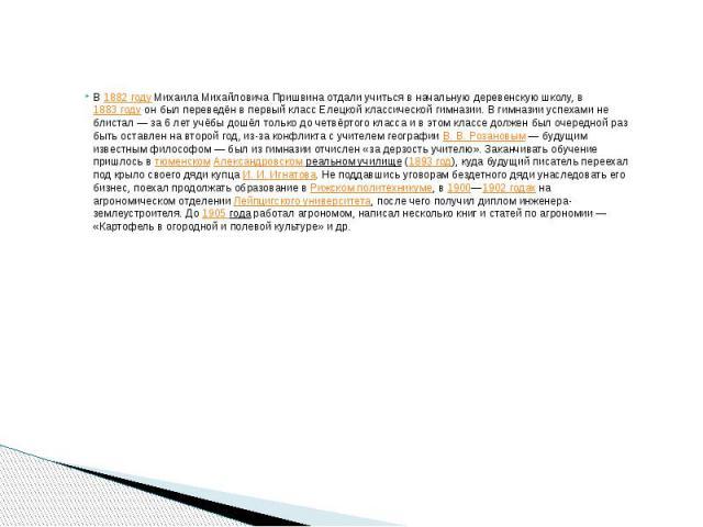 В1882 годуМихаила Михайловича Пришвина отдали учиться в начальную деревенскую школу, в1883 годуон был переведён в первый класс Елецкой классической гимназии. В гимназии успехами не блистал — за 6 лет учёбы дошёл только до чет…