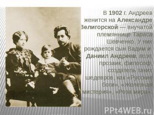 В 1902 г. Андреев женится на Александре Велигорской — внучатой племяннице Тараса