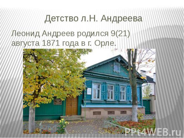 Детство л.Н. Андреева Леонид Андреев родился 9(21) августа1871 года в г. Орле.