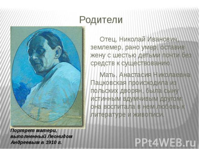 Родители Отец, Николай Иванович, землемер, рано умер, оставив жену с шестью детьми почти без средств к существованию. Мать, Анастасия Николаевна Пацковская происходила из польских дворян, была сыну истинным вдумчивым другом: она воспитала в нем любо…