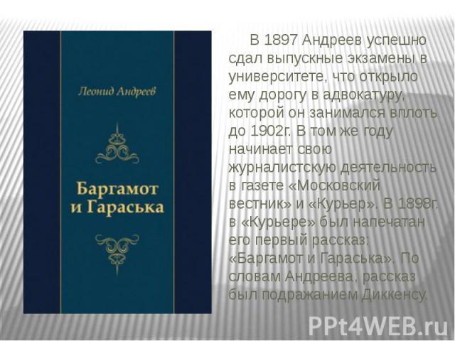 В 1897 Андреев успешно сдал выпускные экзамены в университете, что открыло ему дорогу в адвокатуру, которой он занимался вплоть до 1902г. В том же году начинает свою журналистскую деятельность в газете «Московский вестник» и «Курьер». В 1898г. в «Ку…