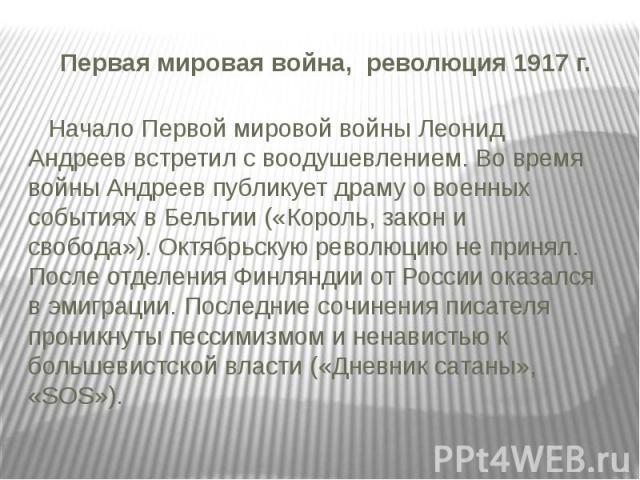 Первая мировая война, революция 1917 г. Начало Первой мировой войны Леонид Андреев встретил с воодушевлением. Во время войны Андреев публикует драму о военных событиях в Бельгии («Король, закон и свобода»).Октябрьскую революцию не принял. Посл…