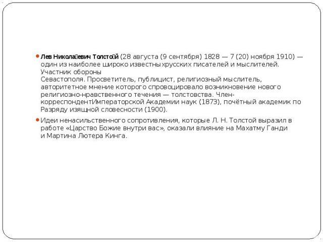 Лев Никола евич Толсто й(28 августа (9 сентября)1828—7 (20) ноября1910)— один из наиболее широко известныхрусских писателейимыслителей. Участникобороны Севастополя.Просветитель,публиц…
