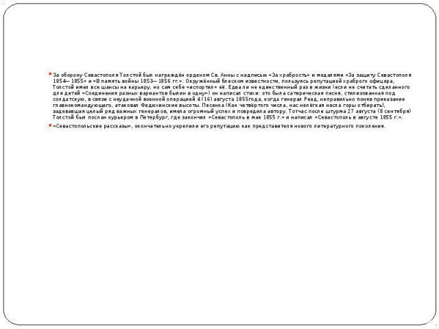 За оборону Севастополя Толстой был награждёнорденом Св. Анны с надписью «За храбрость» и медалями«За защиту Севастополя 1854—1855»и «В память войны 1853—1856гг.». Окружённый блеском известности, пользуясь репутацией храброго …