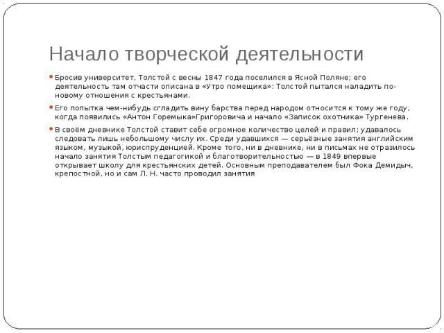 Начало творческой деятельности Бросив университет, Толстой с весны1847 годапоселился в Ясной Поляне; его деятельность там отчасти описана в «Утро помещика»: Толстой пытался наладить по-новому отношения с крестьянами. Его попытка чем-нибу…