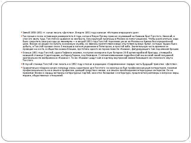 Зимой1850-1851гг. начал писать «Детство». Вмарте1851 годанаписал «Историю вчерашнего дня». Так прошло после оставления университета 4 года, когда в Ясную Поляну приехал служивший наКавказебрат Толстого, Нико…