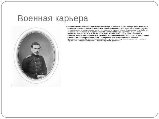 Военная карьера Получив рукопись«Детства», редактор «Современника»Некрасовсразу распознал её литературную ценность и написал автору любезное письмо, подействовавшее на него очень ободряющим образом. Он принимается за продолжение тр…