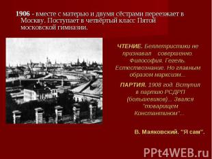 1906 - вместе с матерью и двумя сёстрами переезжает в Москву. Поступает в четвёр