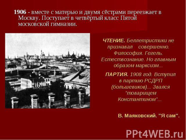 1906 - вместе с матерью и двумя сёстрами переезжает в Москву. Поступает в четвёртый класс Пятой московской гимназии. 1906 - вместе с матерью и двумя сёстрами переезжает в Москву. Поступает в четвёртый класс Пятой московской гимназии.