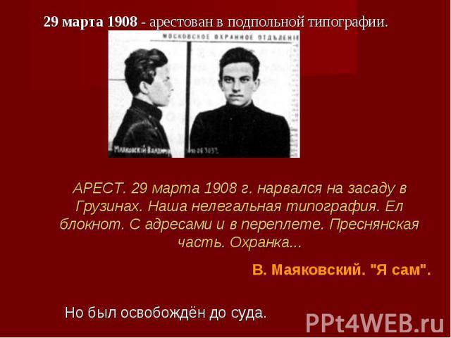 29 марта 1908 - арестован в подпольной типографии. 29 марта 1908 - арестован в подпольной типографии.