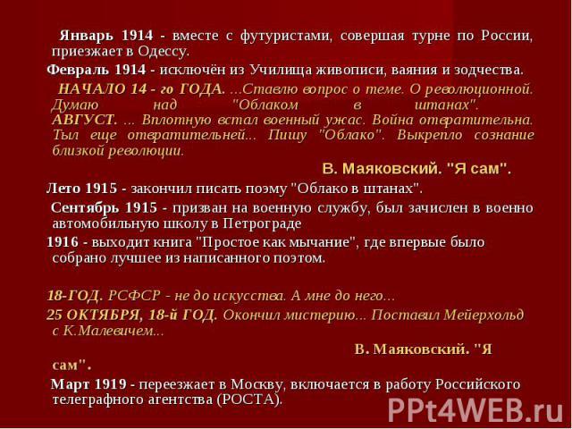 Январь 1914 - вместе с футуристами, совершая турне по России, приезжает в Одессу. Январь 1914 - вместе с футуристами, совершая турне по России, приезжает в Одессу. Февраль 1914 - исключён из Училища живописи, ваяния и зодчества. НАЧАЛО 14 - го ГОДА.…