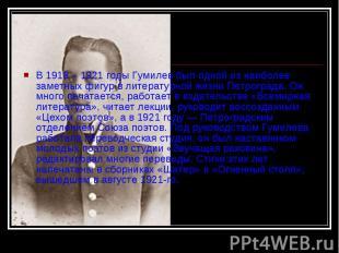 В 1918 – 1921 годы Гумилев был одной из наиболее заметных фигур в литературной ж