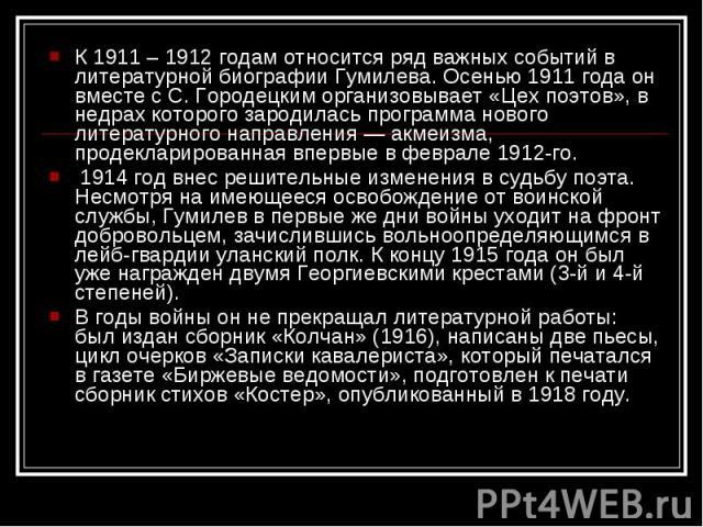 К 1911 – 1912 годам относится ряд важных событий в литературной биографии Гумилева. Осенью 1911 года он вместе с С. Городецким организовывает «Цех поэтов», в недрах которого зародилась программа нового литературного направления — акмеизма, продеклар…