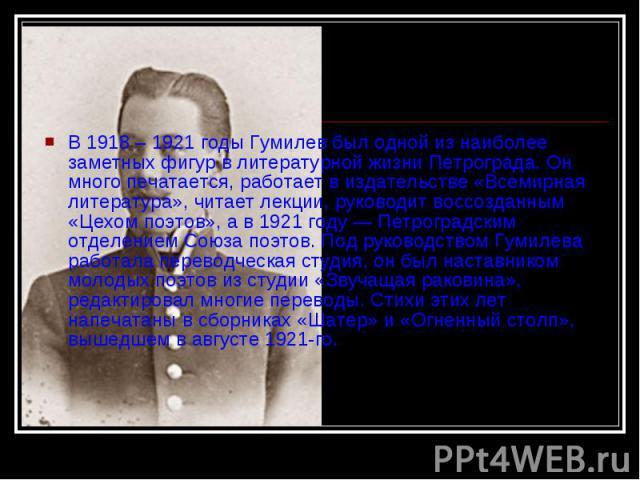 В 1918 – 1921 годы Гумилев был одной из наиболее заметных фигур в литературной жизни Петрограда. Он много печатается, работает в издательстве «Всемирная литература», читает лекции, руководит воссозданным «Цехом поэтов», а в 1921 году — Петроградским…