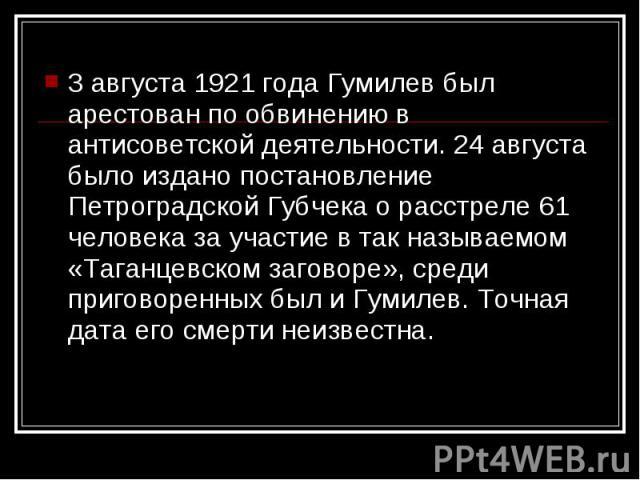 3 августа 1921 года Гумилев был арестован по обвинению в антисоветской деятельности. 24 августа было издано постановление Петроградской Губчека о расстреле 61 человека за участие в так называемом «Таганцевском заговоре», среди приговоренных был и Гу…