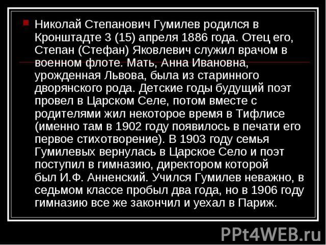 Николай Степанович Гумилев родился в Кронштадте 3 (15) апреля 1886 года. Отец его, Степан (Стефан) Яковлевич служил врачом в военном флоте. Мать, Анна Ивановна, урожденная Львова, была из старинного дворянского рода. Детские годы будущий поэт провел…
