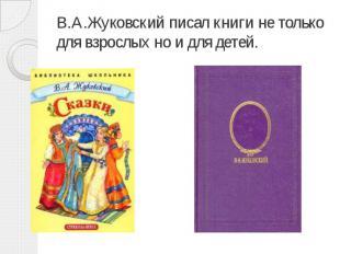 В.А.Жуковский писал книги не только для взрослых но и для детей.