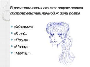 В романтических стихах отражаются обстоятельства личной жизни поэта «Желание» «К