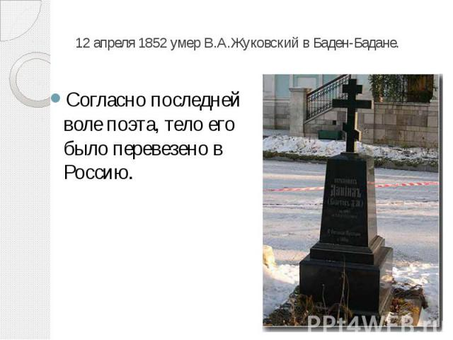 12 апреля 1852 умер В.А.Жуковский в Баден-Бадане. Согласно последней воле поэта, тело его было перевезено в Россию.