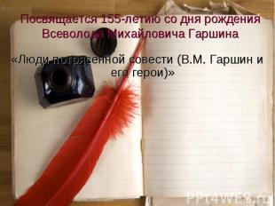 «Люди потрясенной совести (В.М. Гаршин и его герои)» «Люди потрясенной совести (