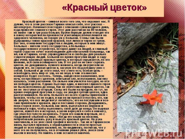 Красный цветок – символ всего того зла, что окружает нас. Я думаю, что в этом рассказе Гаршин описал себя, этот рассказ – автопортрет. Начинается история с описания сумасшедшего дома, куда привозят главного героя. Этот дом рассчитан на 80 человек, н…