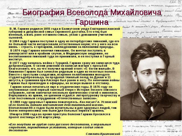 В. М. Гаршин родился 1855 года в Бахмутском уезде Екатеринославской губернии в дворянской семье скромного достатка. Его отец был военный, а мать рано оставила семью, уехав с домашним учителем сыновей. В. М. Гаршин родился 1855 года в Бахмутском уезд…