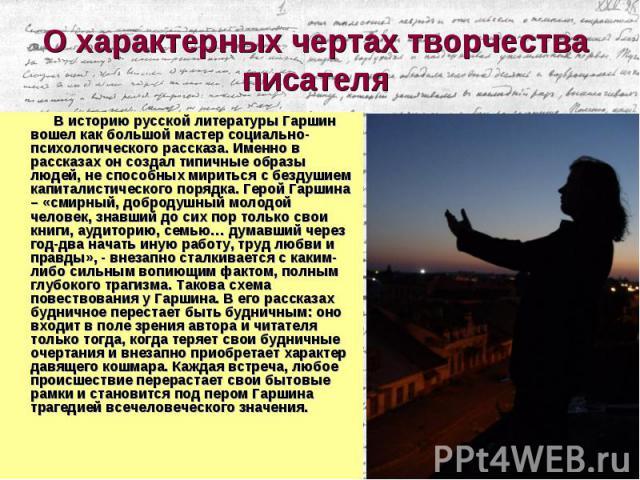 В историю русской литературы Гаршин вошел как большой мастер социально-психологического рассказа. Именно в рассказах он создал типичные образы людей, не способных мириться с бездушием капиталистического порядка. Герой Гаршина – «смирный, добродушный…