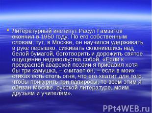 Литературный институт Расул Гамзатов окончил в 1950 году. По его собственным сло