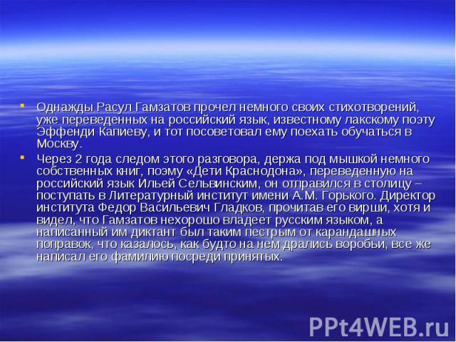 Однажды Расул Гамзатов прочел немного своих стихотворений, уже переведенных на российский язык, известному лакскому поэту Эффенди Капиеву, и тот посоветовал ему поехать обучаться в Москву. Через 2 года следом этого разговора, держа под мышкой немног…