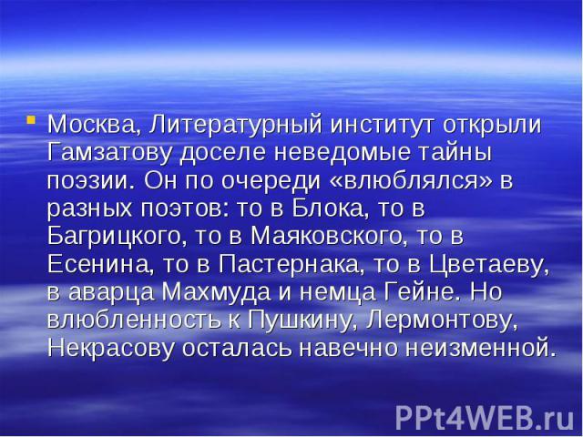 Москва, Литературный институт открыли Гамзатову доселе неведомые тайны поэзии. Он по очереди «влюблялся» в разных поэтов: то в Блока, то в Багрицкого, то в Маяковского, то в Есенина, то в Пастернака, то в Цветаеву, в аварца Махмуда и немца Гейне. Но…