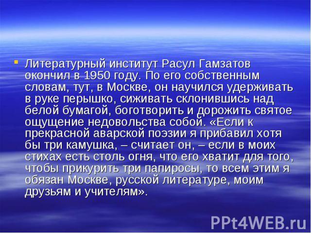 Литературный институт Расул Гамзатов окончил в 1950 году. По его собственным словам, тут, в Москве, он научился удерживать в руке перышко, сиживать склонившись над белой бумагой, боготворить и дорожить святое ощущение недовольства собой. «Если к пре…