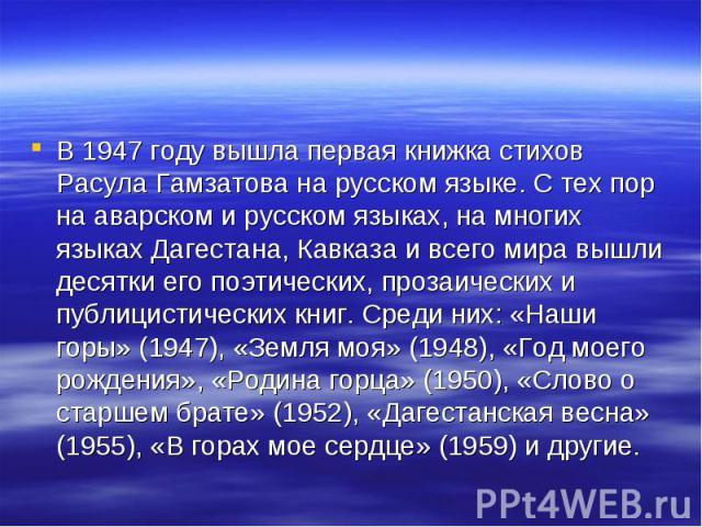 В 1947 году вышла первая книжка стихов Расула Гамзатова на русском языке. С тех пор на аварском и русском языках, на многих языках Дагестана, Кавказа и всего мира вышли десятки его поэтических, прозаических и публицистических книг. Среди них: «Наши …