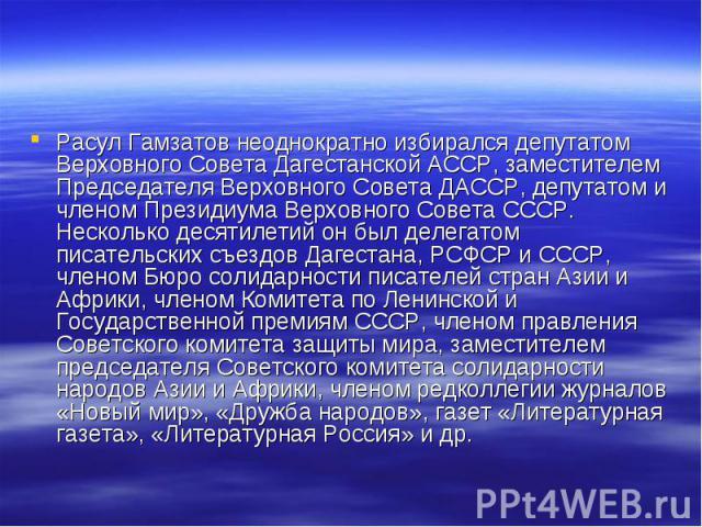 Расул Гамзатов неоднократно избирался депутатом Верховного Совета Дагестанской АССР, заместителем Председателя Верховного Совета ДАССР, депутатом и членом Президиума Верховного Совета СССР. Несколько десятилетий он был делегатом писательских съездов…