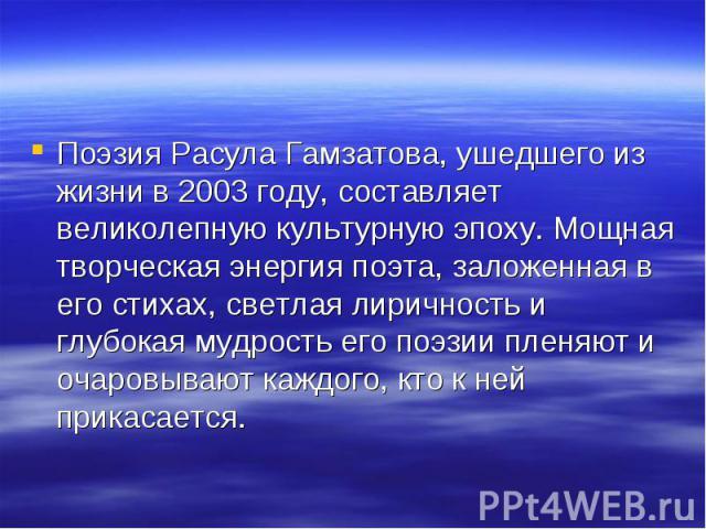 Поэзия Расула Гамзатова, ушедшего из жизни в 2003 году, составляет великолепную культурную эпоху. Мощная творческая энергия поэта, заложенная в его стихах, светлая лиричность и глубокая мудрость его поэзии пленяют и очаровывают каждого, кто к ней пр…