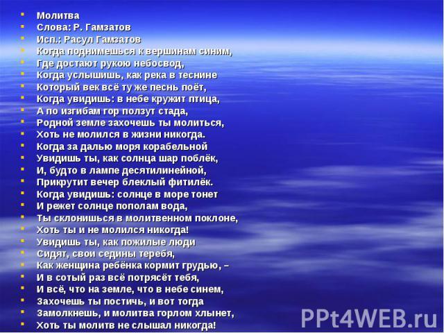 Молитва Молитва Слова: Р. Гамзатов Исп.: Расул Гамзатов Когда поднимешься к вершинам синим, Где достают рукою небосвод, Когда услышишь, как река в теснине Который век всё ту же песнь поёт, Когда увидишь: в небе кружит птица, А по изгибам гор ползут …
