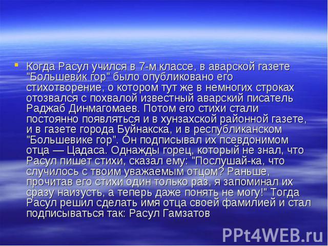 """Когда Расул учился в 7-м классе, в аварской газете """"Большевик гор"""" было опубликовано его стихотворение, о котором тут же в немногих строках отозвался с похвалой известный аварский писатель Раджаб Динмагомаев. Потом его стихи стали постоянн…"""