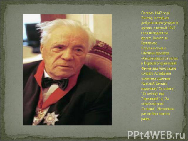 Осенью 1942 года Виктор Астафьев добровольцем уходит в армию, а весной 1943 года попадает на фронт. Воюет на Брянском. Воронежском и Степном фронтах, объединившихся затем в Первый Украинский. Фронтовая биография солдата Астафьева отмечена орденом Кр…