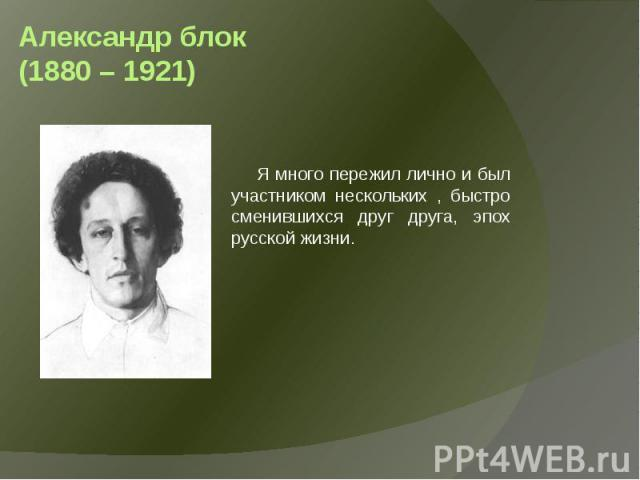 Александр блок (1880 – 1921) Я много пережил лично и был участником нескольких , быстро сменившихся друг друга, эпох русской жизни.