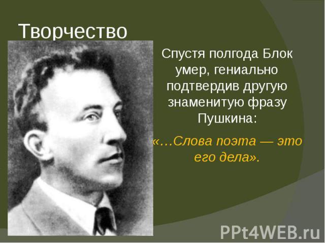 Творчество Спустя полгода Блок умер, гениально подтвердив другую знаменитую фразу Пушкина: «…Слова поэта— это его дела».