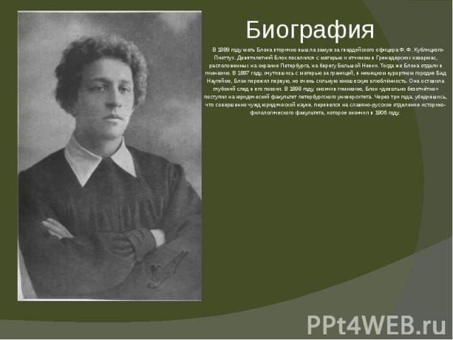В 1889 году мать Блока вторично вышла замуж за гвардейского офицера Ф.Ф.Кублицкого-Пиоттух. Девятилетний Блок поселился с матерью и отчимом в Гренадерских казармах, расположенных на окраине Петербурга, на берегу Большой Невки. Тогда же Б…