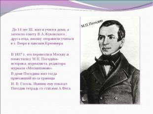 До 14 лет Ш. жил и учился дома, а затем по совету В.А.Жуковского , друга отца, ю