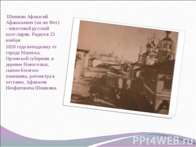 Шеншин Афанасий Афанасьевич (он же Фет) - известный русский поэт-лирик. Родился 23 ноября Шеншин Афанасий Афанасьевич (он же Фет) - известный русский поэт-лирик. Родился 23 ноября 1820 года неподалеку от города Мценска, Орловской губернии, в деревне…