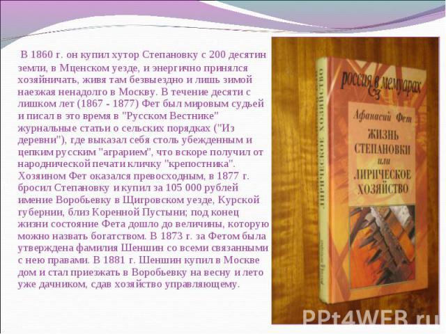 В 1860 г. он купил хутор Степановку с 200 десятин земли, в Мценском уезде, и энергично принялся хозяйничать, живя там безвыездно и лишь зимой наезжая ненадолго в Москву. В течение десяти с лишком лет (1867 - 1877) Фет был мировым судьей и писал в эт…