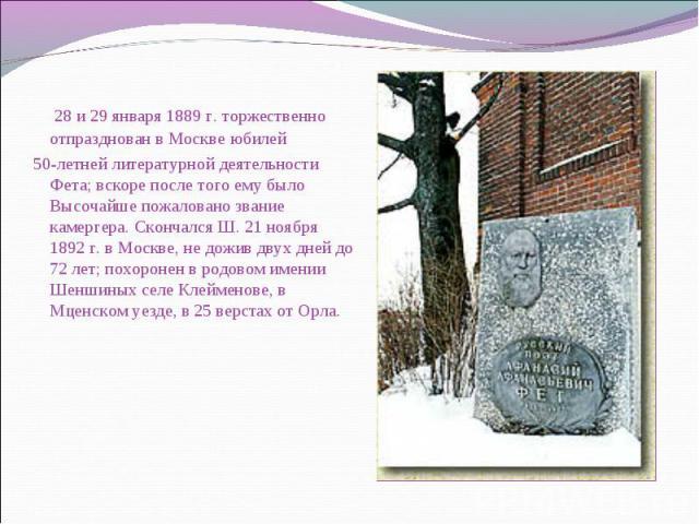 28 и 29 января 1889 г. торжественно отпразднован в Москве юбилей 28 и 29 января 1889 г. торжественно отпразднован в Москве юбилей 50-летней литературной деятельности Фета; вскоре после того ему было Высочайше пожаловано звание камергера. Скончался Ш…